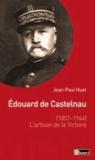 Jean-Paul Huet - Edouard de Castelnau (1851-1944) - L'artisan de la victoire.