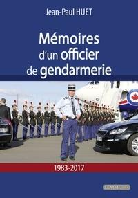 Jean-Paul Huet - Mémoires d'un officier de Gendarmerie - 1983-2017.