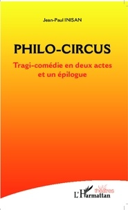 Jean-Paul Inisan - Philo-Circus - Tragi-comédie en deux actes et un épilogue.