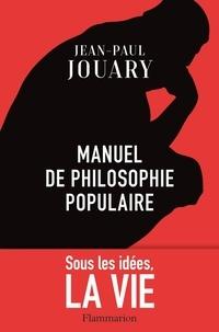 Jean-Paul Jouary - Manuel de philosophie populaire - Sous les idées, la vie.