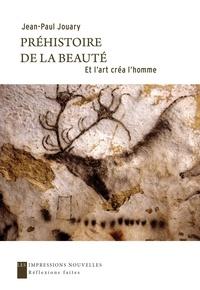 Jean-Paul Jouary - Préhistoire de la beauté - Et l'art crée l'homme.