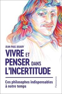 Jean-Paul Jouary - Vivre et penser dans l'incertitude.