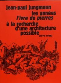Jean-Paul Jungmann - Les années L'Ivre de pierres - A la recherche d'une architecture possible (1975-1986).