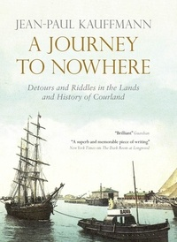 Jean-Paul Kauffmann et Euan Cameron - A Journey to Nowhere - Among the Lands and History of Courland.