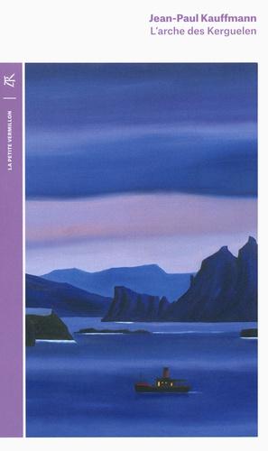 Jean-Paul Kauffmann - L'arche des Kerguelen - Voyage aux îles de la Désolation.