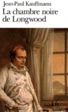 Jean-Paul Kauffmann - La chambre noire de Longwood - Le voyage à Sainte-Hélène.