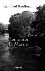 Jean-Paul Kauffmann - Remonter la Marne.