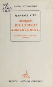 Jean-Paul Klée - Requiem sur l'Europe à son lit de mort ! (XXXXVIII poèmes, assez longs) : 1976-1981.
