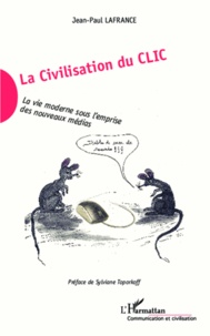 Jean-Paul Lafrance - La civilisation du clic - La vie moderne sous l'emprise des nouveaux médias.