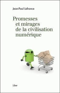 Jean-Paul Lafrance - Promesses et mirages de la civilisation numérique.