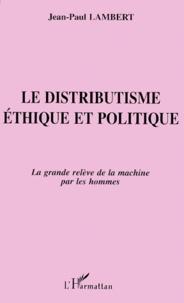 LE DISTRIBUTISME. Ethique et politique, la grande relève de la machine par les hommes.pdf