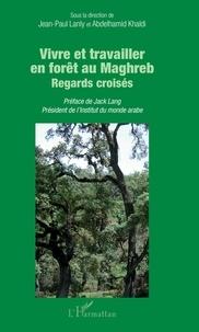 Jean-Paul Lanly et Abdelhamid Khaldi - Vivre et travailler en forêt au Maghreb - Regards croisés.