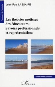 Jean-Paul Lassaire - Les théories métisses des éducateurs : savoirs professionnels et représentations.