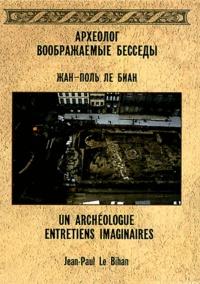 Jean-Paul Le Bihan - Un archéologue - Entretiens imaginaires.
