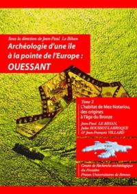 Jean-Paul Lebihan - Archéologie d'une île à la pointe de l'Europe : Ouessant - Tome 2, L'habitat de Mez-Noatriou des origines à l'âge du Bronze.