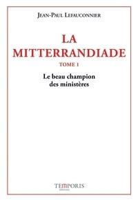 Jean-Paul Lefauconnier - La Mitterrandiade Tome 1 : Le beau champion des ministères (1940-1958).