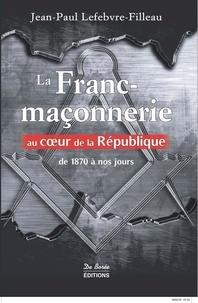 Jean-Paul Lefebvre-Filleau - La franc-maçonnerie au coeur de la République - De 1870 à nos jours.
