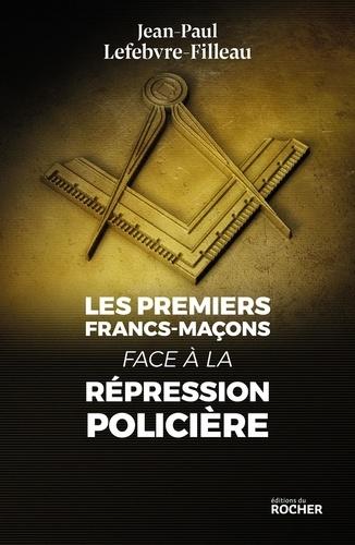 Jean-Paul Lefebvre-Filleau - Les premiers francs-maçons face à la répression policière.