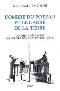 L'ombre du poteau et le carré de terre- Ou Comment décrypter les églises romanes et gothiques - Jean-Paul Lemonde |