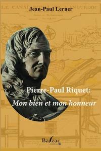 Jean-Paul Lerner - Pierre-Paul Riquet: Mon bien et mon honneur.