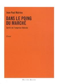 Jean-Paul Malrieu - Dans le poing du Marché - Sortir de l'emprise libérale.