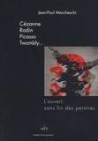 Jean-Paul Marcheschi - Cézanne, Rodin, Picasso, Twombly... - L'ouvert sans fin des peintres.