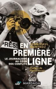 Jean-Paul Marthoz - En première ligne - Le journalisme au coeur des conflits.