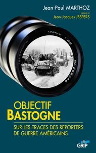 Jean-Paul Marthoz - Objectif bastogne - Sur les traces des reporters de guerre americains.