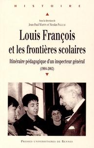 Jean-Paul Martin et Nicolas Palluau - Louis François et les frontières scolaires - Itinéraire pédagogique d'un inspecteur général (1904-2002).