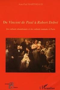 Jean-Paul Martineaud - De Vincent de Paul à Robert Debré - Des enfants abandonnés et des enfants malades à Paris.