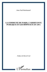 Jean-Paul Martineaud - La Commune de Paris, l'Assistance Publique et les hôpitaux en 1871.