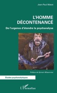 Jean-Paul Matot - L'homme décontenancé - De l'urgence d'étendre la psychanalyse.