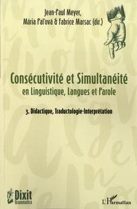 Jean-Paul Meyer et Mária Pal'ová - Consécutivité et simultanéité en Linguistique, Langues et Parole - Tome 3, Didactique, Traductologie-Interprétation.