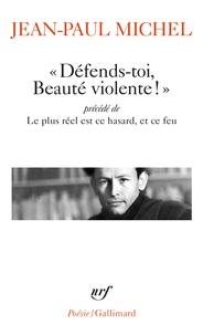 """Jean-Paul Michel - """"Défends-toi, Beauté violente !"""" - Précédé de Le plus réel est ce hasard, et ce feu."""