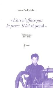 """Jean-Paul Michel - """"L'art n'efface pas la perte. Il lui répond"""" - Entretiens (1984-2015)."""