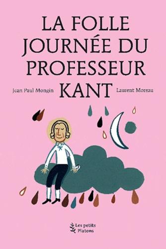 Jean-Paul Mongin - La Folle journée du Professeur Kant - (d'après la vie et l'oeuvre d'Emmanuel Kant).
