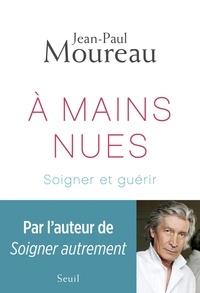 Jean-Paul Moureau - A mains nues - Soigner et guérir.