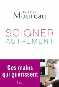 Jean-Paul Moureau - Soigner autrement - Ces mains qui guérissent.