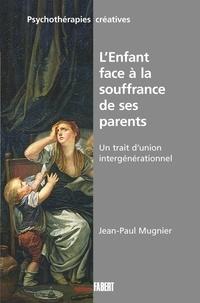 Jean-Paul Mugnier - L'Enfant face à la souffrance de ses parents - Un trait d'union générationnel.