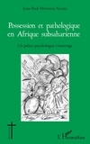 Jean-Paul Mwenge Ngoie - Possession et pathologique en Afrique subsaharienne - Un prêtre psychologue s'interroge.