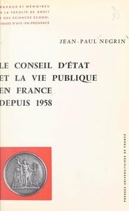 Jean-Paul Negrin et Charles Debbasch - Le conseil d'État et la vie publique en France depuis 1958.