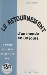 Jean-Paul Neu - Le retournement d'un monde en 80 jours : à Paris du 6 juin au 25 août 1944.