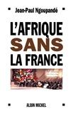 Jean-Paul Ngoupandé - L'Afrique sans la France - Histoire d'un divorce consommé.