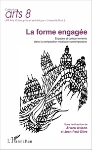 Jean-Paul Olive et Alvaro Oviedo - La forme engagée - Espaces et comportements dans la composition musicale contemporaine.