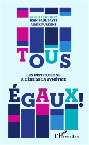 Jean-Paul Payet et Anaïk Purenne - Tous égaux ! - Les institutions à l'ère de la symétrie.