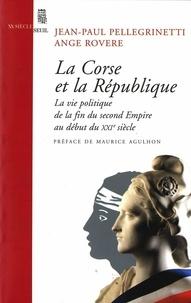 Jean-Paul Pellegrinetti et Ange Rovere - La Corse et la République - La vie politique de la fin du second empire au début du XXIe siècle.