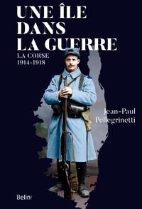 Jean-Paul Pellegrinetti - Une île dans la guerre - La Corse, 1914-1918.