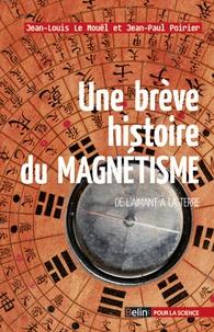 Jean-Paul Poirier et Jean-Louis Le Mouël - Une brève histoire du magnétisme - De l'aimant à la terre.