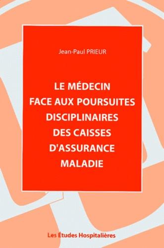 Jean-Paul Prieur - Le médecin face aux poursuites disciplinaires des caisses d'assurance maladie.