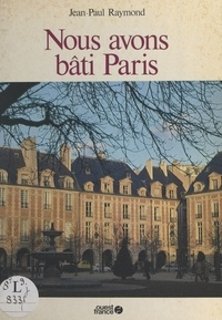 Jean-Paul Raymond - Nous avons bâti Paris.